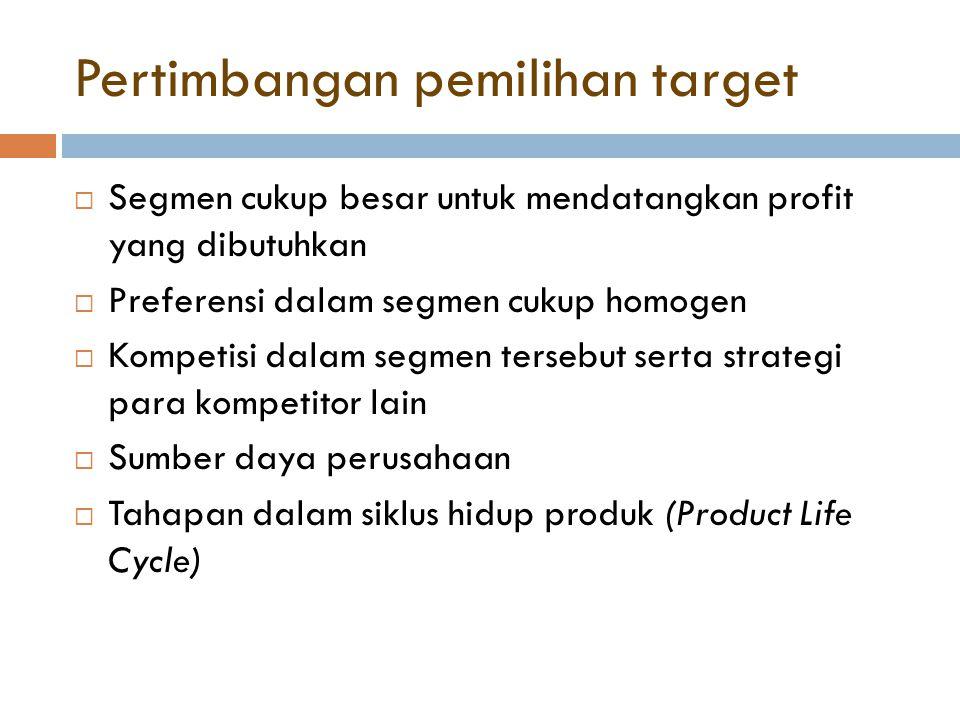 Pertimbangan pemilihan target  Segmen cukup besar untuk mendatangkan profit yang dibutuhkan  Preferensi dalam segmen cukup homogen  Kompetisi dalam segmen tersebut serta strategi para kompetitor lain  Sumber daya perusahaan  Tahapan dalam siklus hidup produk (Product Life Cycle)