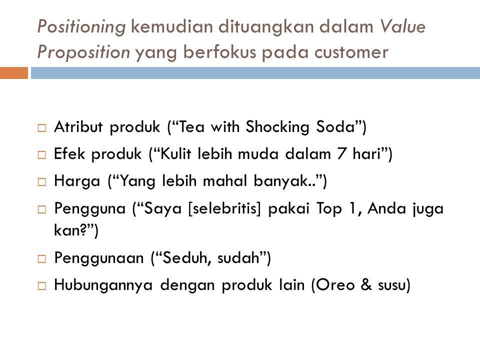 Positioning kemudian dituangkan dalam Value Proposition yang berfokus pada customer  Atribut produk ( Tea with Shocking Soda )  Efek produk ( Kulit lebih muda dalam 7 hari )  Harga ( Yang lebih mahal banyak.. )  Pengguna ( Saya [selebritis] pakai Top 1, Anda juga kan? )  Penggunaan ( Seduh, sudah )  Hubungannya dengan produk lain (Oreo & susu)