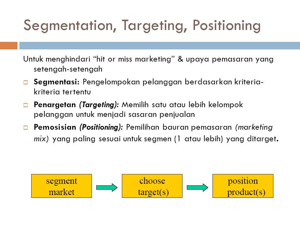 Segmentation, Targeting, Positioning Untuk menghindari hit or miss marketing & upaya pemasaran yang setengah-setengah  Segmentasi: Pengelompokan pelanggan berdasarkan kriteria- kriteria tertentu  Penargetan (Targeting): Memilih satu atau lebih kelompok pelanggan untuk menjadi sasaran penjualan  Pemosisian (Positioning): Pemilihan bauran pemasaran (marketing mix) yang paling sesuai untuk segmen (1 atau lebih) yang ditarget.