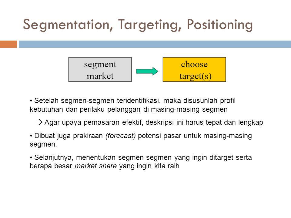Segmentation, Targeting, Positioning Setelah segmen-segmen teridentifikasi, maka disusunlah profil kebutuhan dan perilaku pelanggan di masing-masing segmen  Agar upaya pemasaran efektif, deskripsi ini harus tepat dan lengkap Dibuat juga prakiraan (forecast) potensi pasar untuk masing-masing segmen.