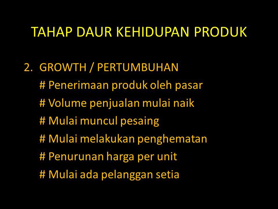 TAHAP DAUR KEHIDUPAN PRODUK 2.GROWTH / PERTUMBUHAN # Penerimaan produk oleh pasar # Volume penjualan mulai naik # Mulai muncul pesaing # Mulai melakuk