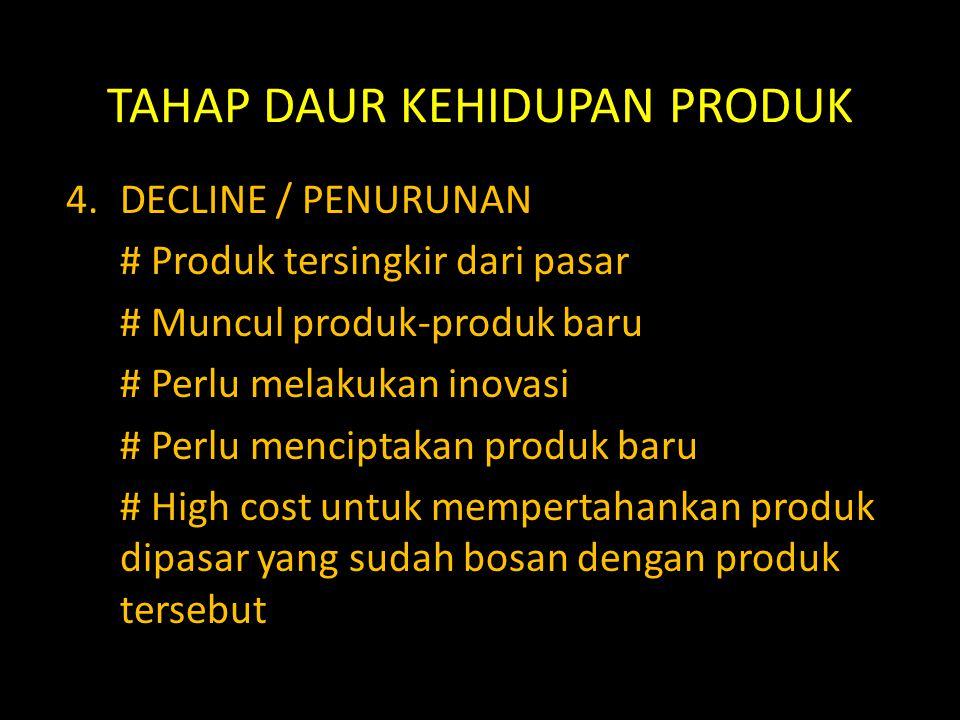 TAHAP DAUR KEHIDUPAN PRODUK 4.DECLINE / PENURUNAN # Produk tersingkir dari pasar # Muncul produk-produk baru # Perlu melakukan inovasi # Perlu mencipt