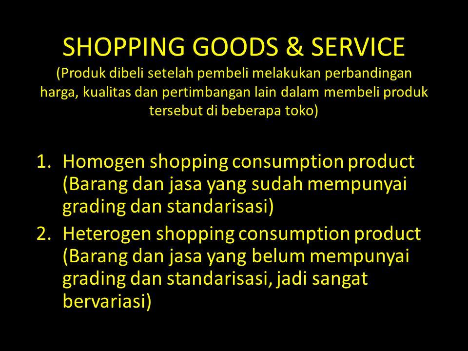 SHOPPING GOODS & SERVICE (Produk dibeli setelah pembeli melakukan perbandingan harga, kualitas dan pertimbangan lain dalam membeli produk tersebut di