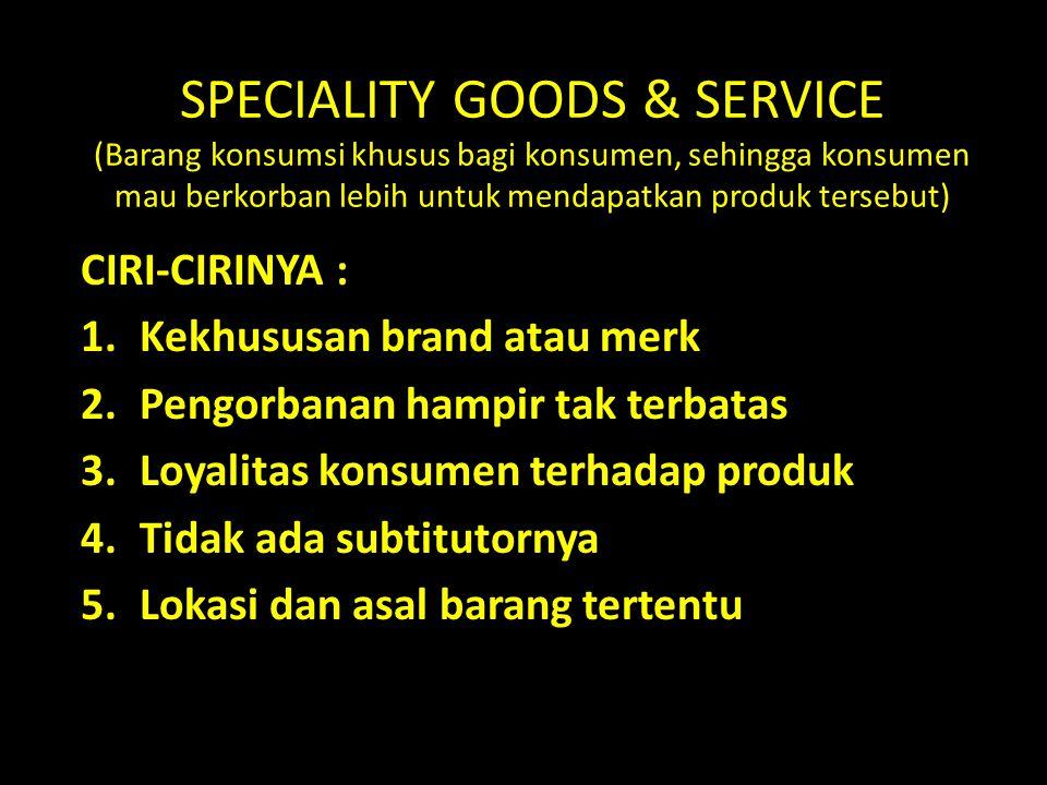 SPECIALITY GOODS & SERVICE (Barang konsumsi khusus bagi konsumen, sehingga konsumen mau berkorban lebih untuk mendapatkan produk tersebut) CIRI-CIRINY