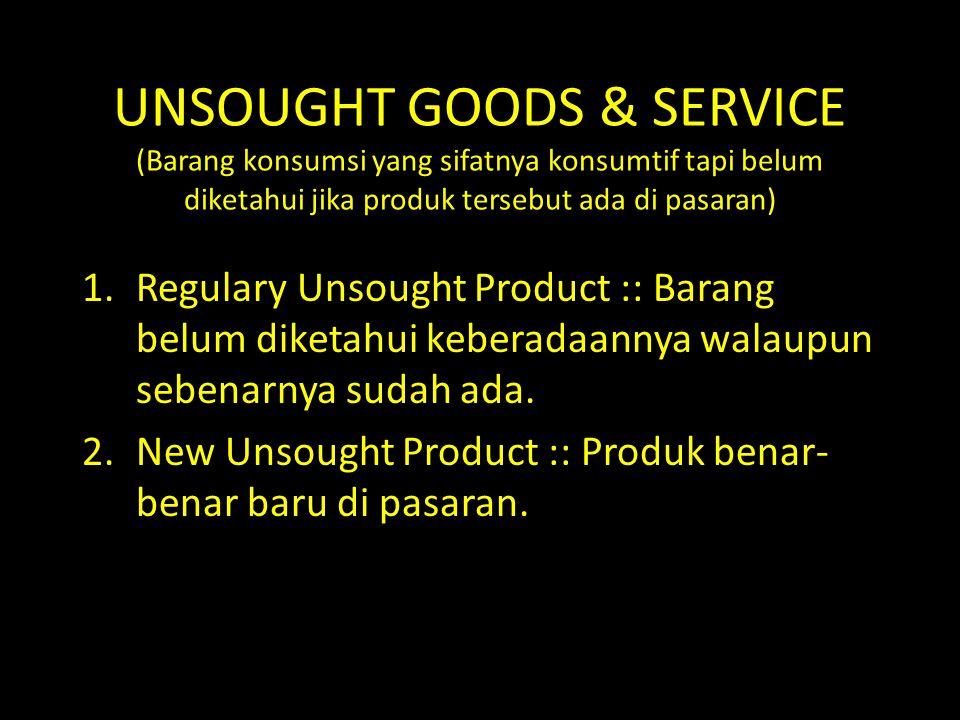 UNSOUGHT GOODS & SERVICE (Barang konsumsi yang sifatnya konsumtif tapi belum diketahui jika produk tersebut ada di pasaran) 1.Regulary Unsought Produc