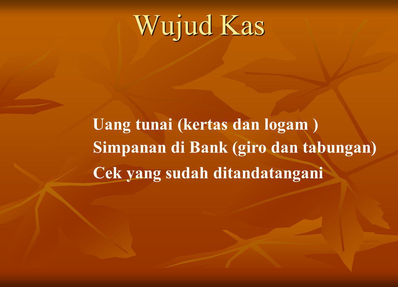 Wujud Kas Uang tunai (kertas dan logam ) Simpanan di Bank (giro dan tabungan) Cek yang sudah ditandatangani