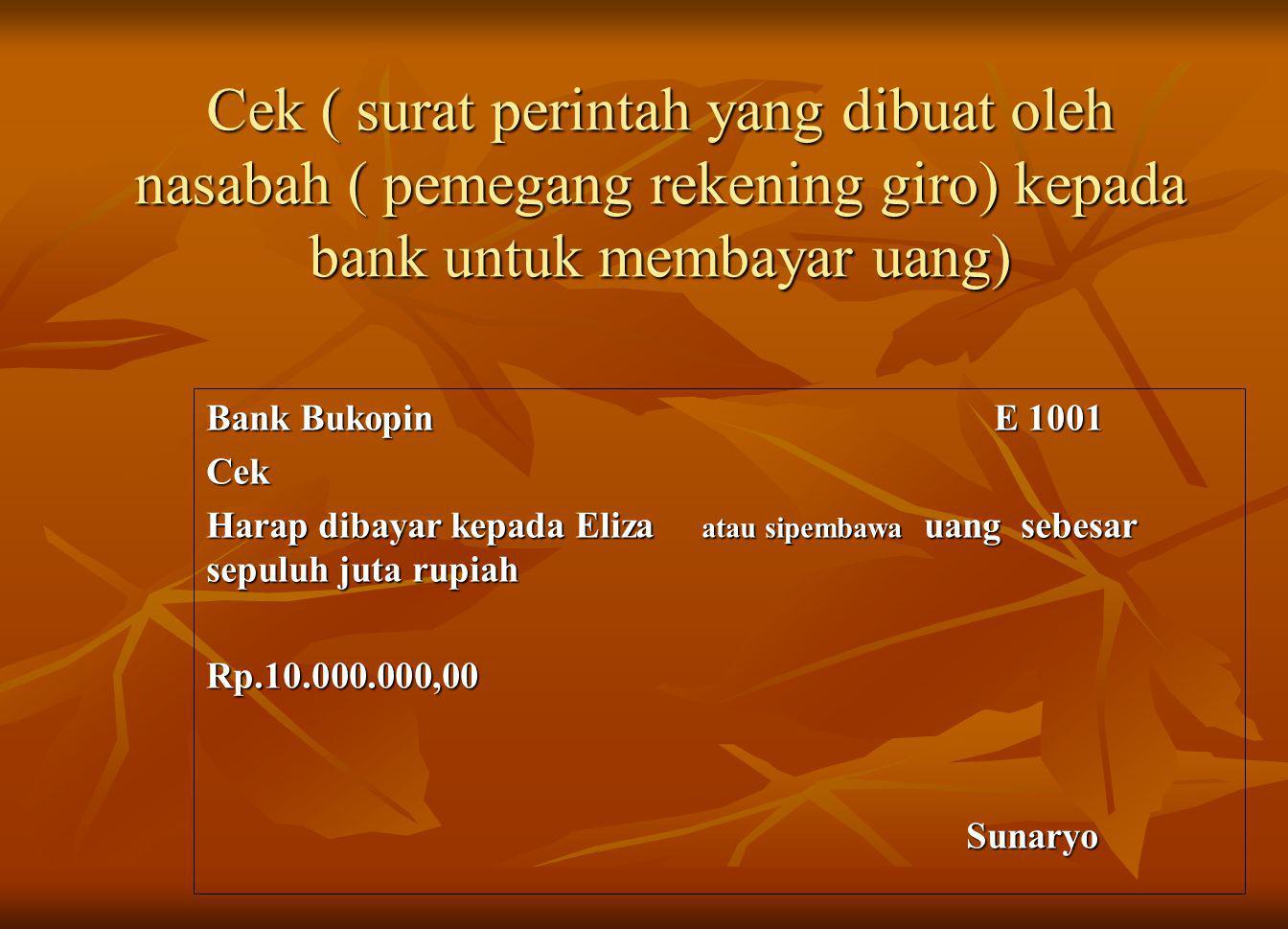 Cek ( surat perintah yang dibuat oleh nasabah ( pemegang rekening giro) kepada bank untuk membayar uang) Bank Bukopin E 1001 Cek Harap dibayar kepada Eliza atau sipembawa uang sebesar sepuluh juta rupiah Rp.10.000.000,00 Sunaryo