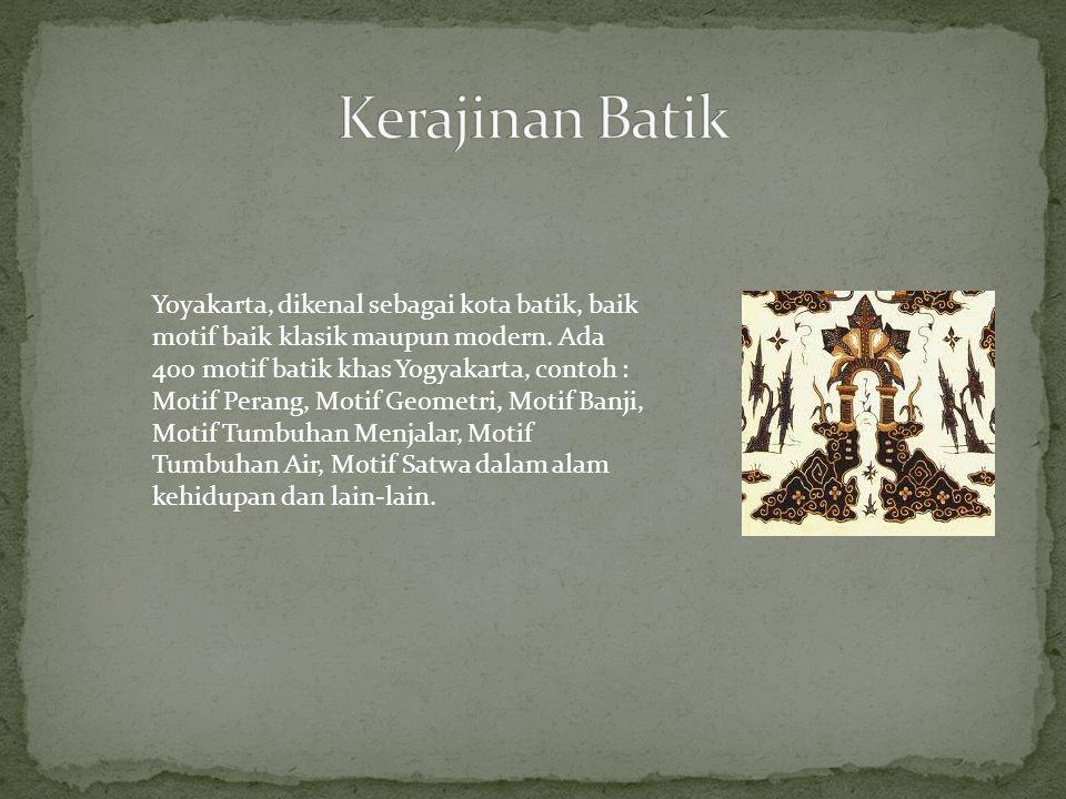 Yoyakarta, dikenal sebagai kota batik, baik motif baik klasik maupun modern. Ada 400 motif batik khas Yogyakarta, contoh : Motif Perang, Motif Geometr