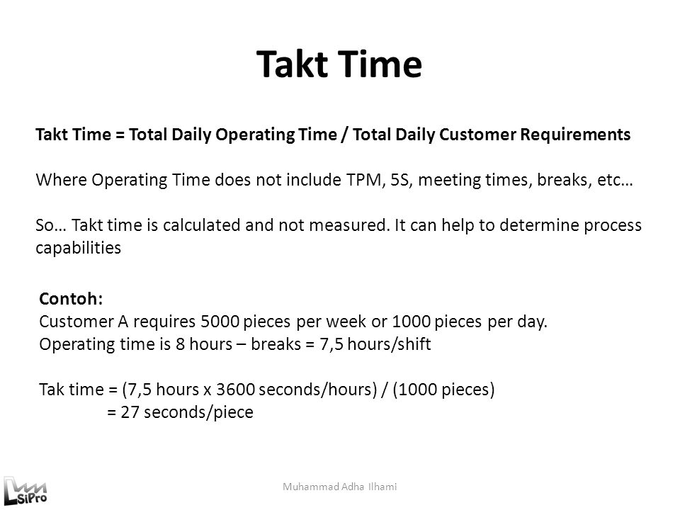 Takt Time Muhammad Adha Ilhami Takt Time = Total Daily Operating Time / Total Daily Customer Requirements Where Operating Time does not include TPM, 5