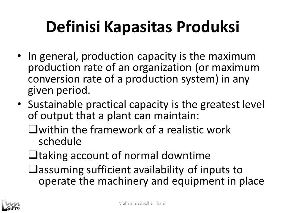 Definisi Macam-Macam Kapasitas (1) Design Capacity : tingkat keluaran per satuan untuk mana pabrik dirancang.