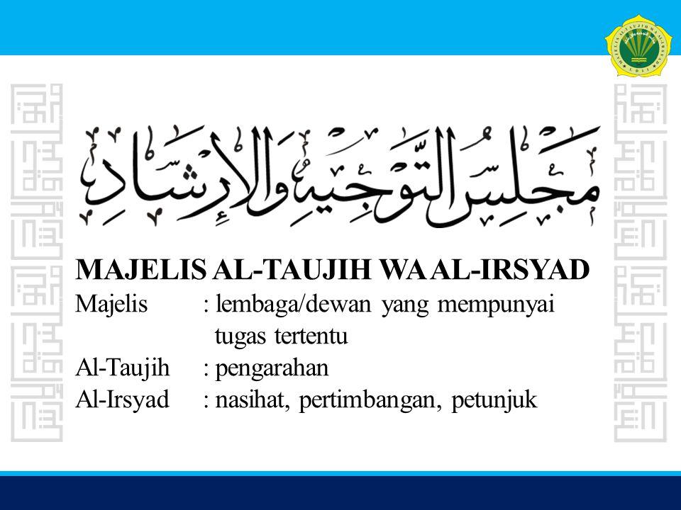 MAJELIS AL-TAUJIH WA AL-IRSYAD Majelis: lembaga/dewan yang mempunyai tugas tertentu Al-Taujih: pengarahan Al-Irsyad: nasihat, pertimbangan, petunjuk