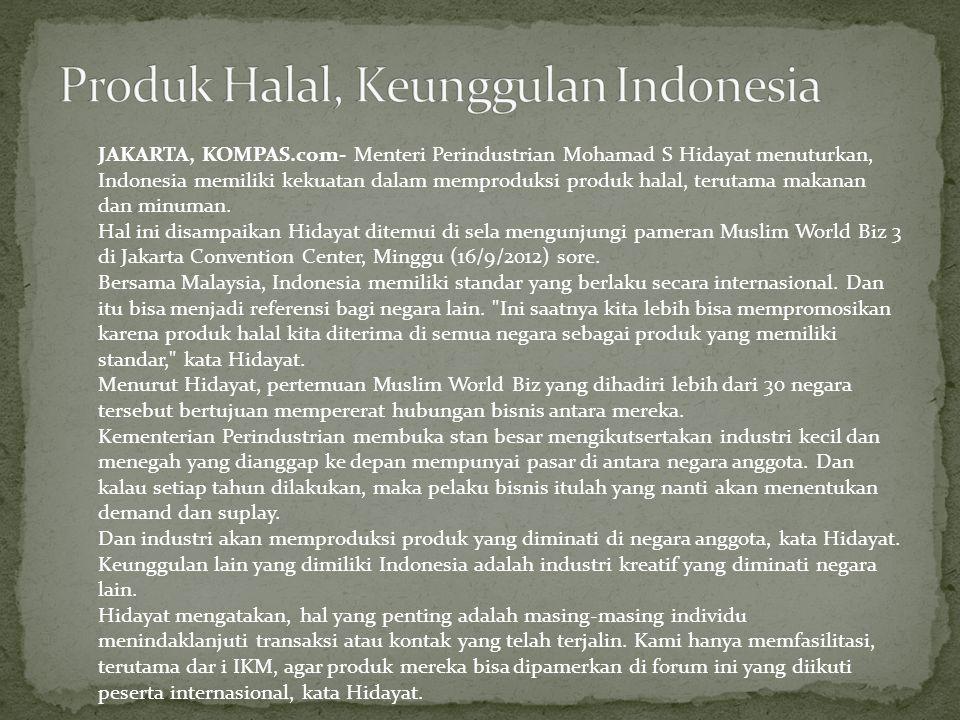 JAKARTA, KOMPAS.com- Menteri Perindustrian Mohamad S Hidayat menuturkan, Indonesia memiliki kekuatan dalam memproduksi produk halal, terutama makanan dan minuman.