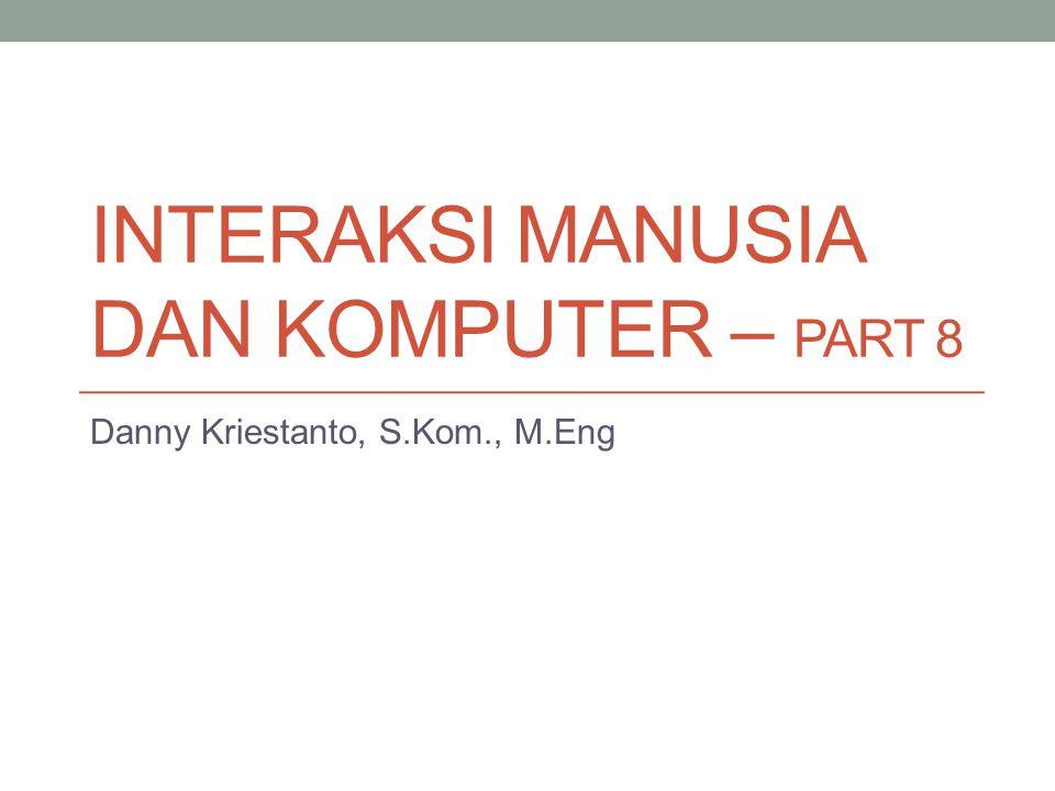 INTERAKSI MANUSIA DAN KOMPUTER – PART 8 Danny Kriestanto, S.Kom., M.Eng