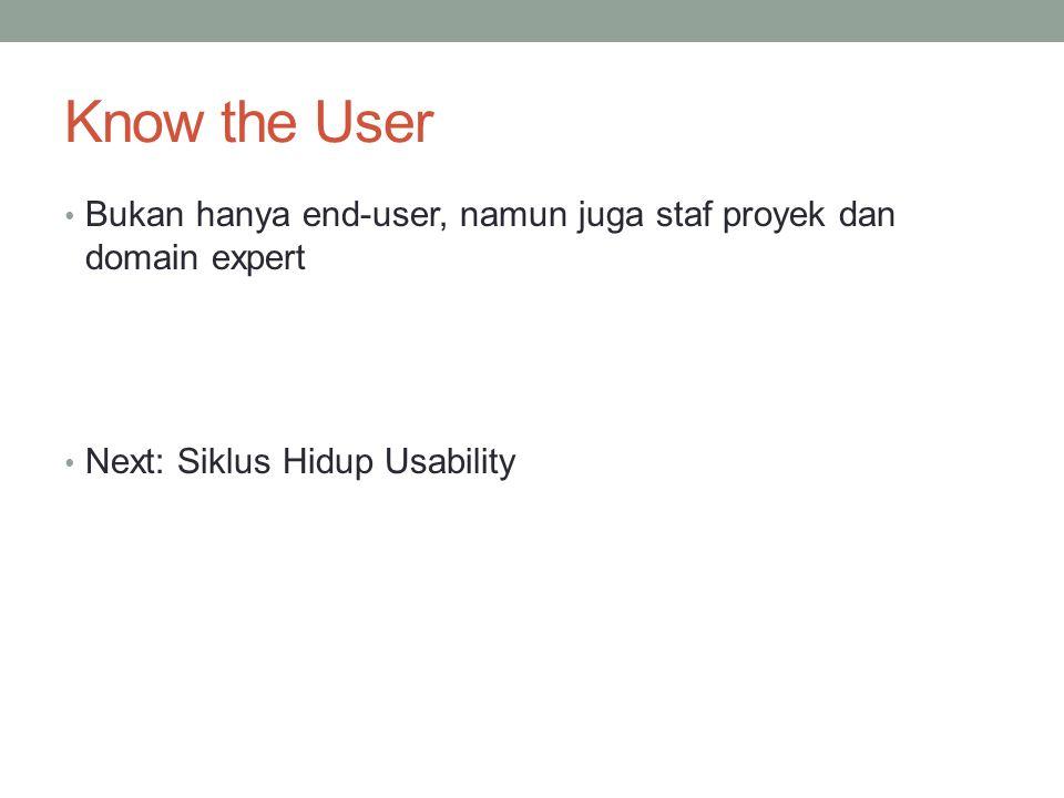 Know the User Bukan hanya end-user, namun juga staf proyek dan domain expert Next: Siklus Hidup Usability