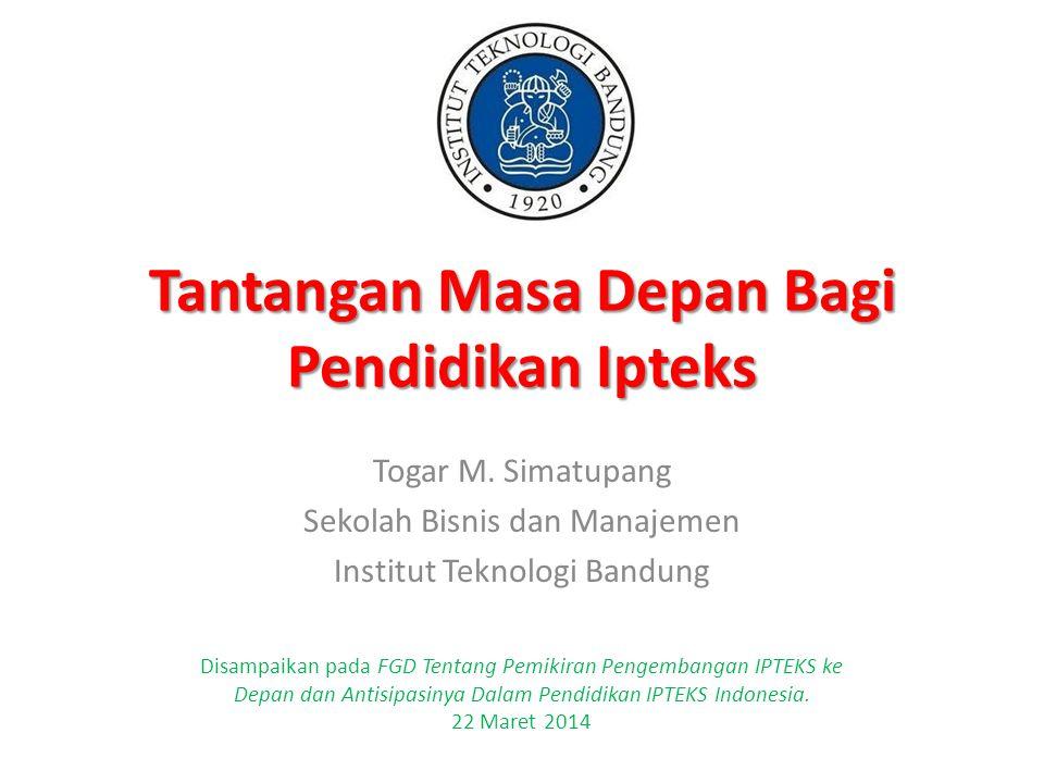 Tantangan Masa Depan Bagi Pendidikan Ipteks Togar M. Simatupang Sekolah Bisnis dan Manajemen Institut Teknologi Bandung Disampaikan pada FGD Tentang P