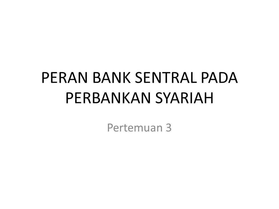 PERAN BANK SENTRAL PADA PERBANKAN SYARIAH Pertemuan 3