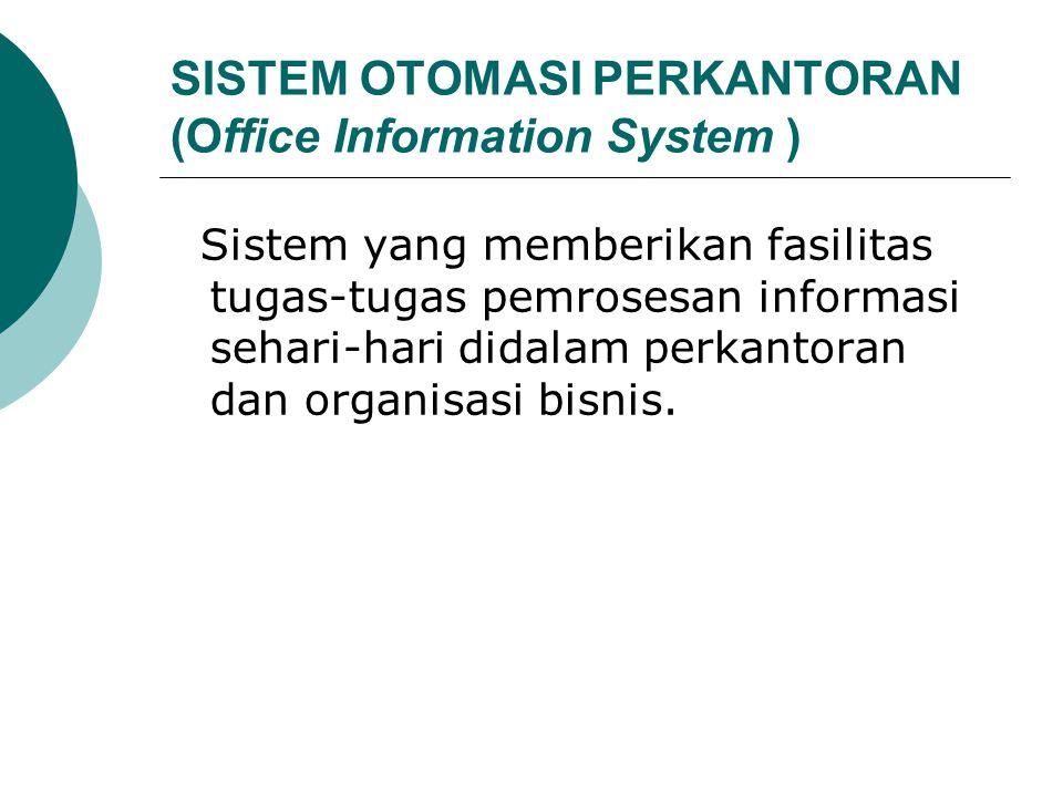 SISTEM OTOMASI PERKANTORAN (Office Information System ) Sistem yang memberikan fasilitas tugas-tugas pemrosesan informasi sehari-hari didalam perkanto