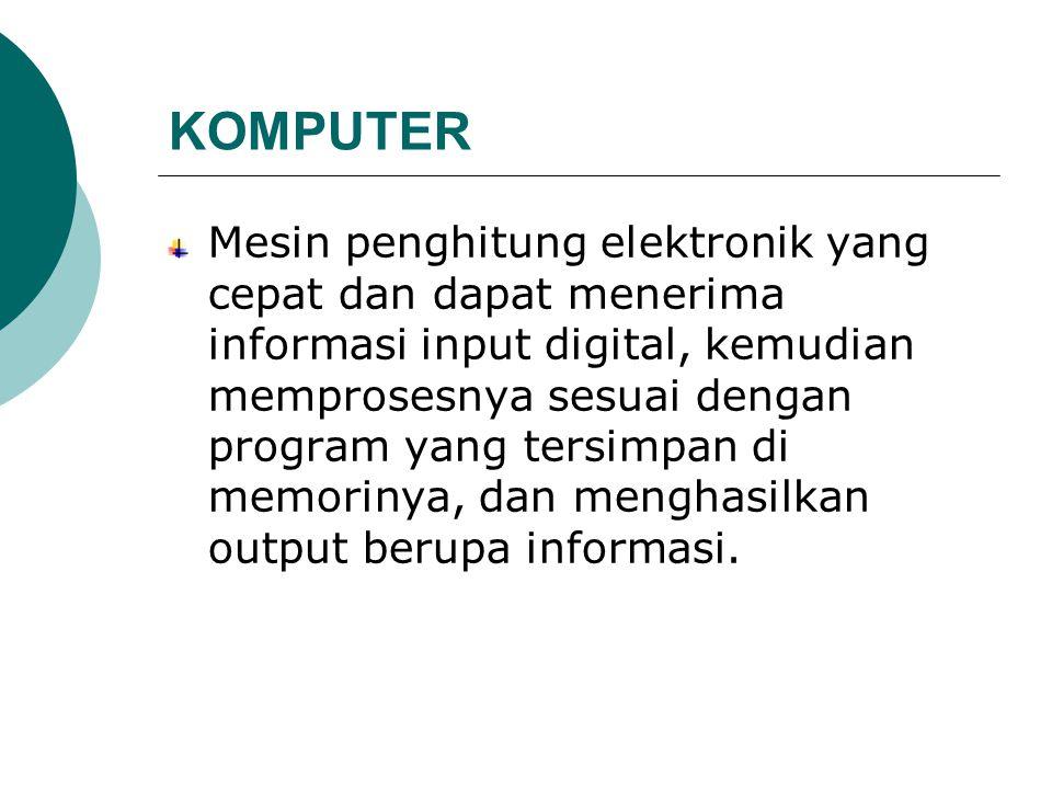 KOMPUTER Mesin penghitung elektronik yang cepat dan dapat menerima informasi input digital, kemudian memprosesnya sesuai dengan program yang tersimpan