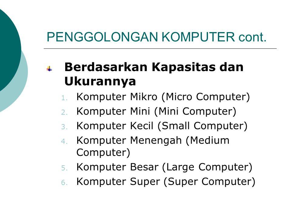 PENGGOLONGAN KOMPUTER cont. Berdasarkan Kapasitas dan Ukurannya 1. Komputer Mikro (Micro Computer) 2. Komputer Mini (Mini Computer) 3. Komputer Kecil