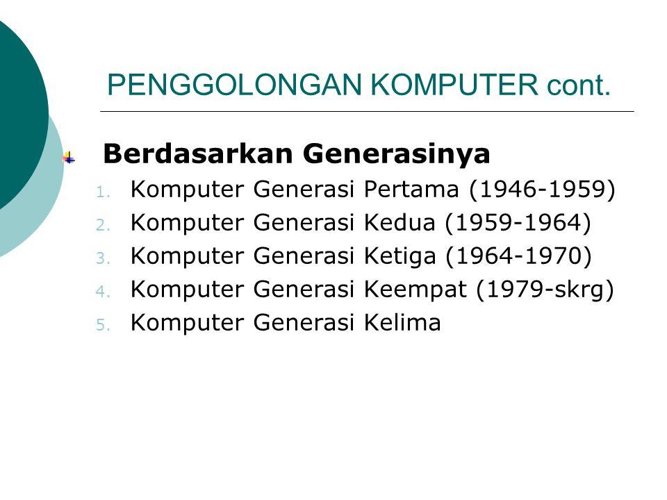 PENGGOLONGAN KOMPUTER cont. Berdasarkan Generasinya 1. Komputer Generasi Pertama (1946-1959) 2. Komputer Generasi Kedua (1959-1964) 3. Komputer Genera