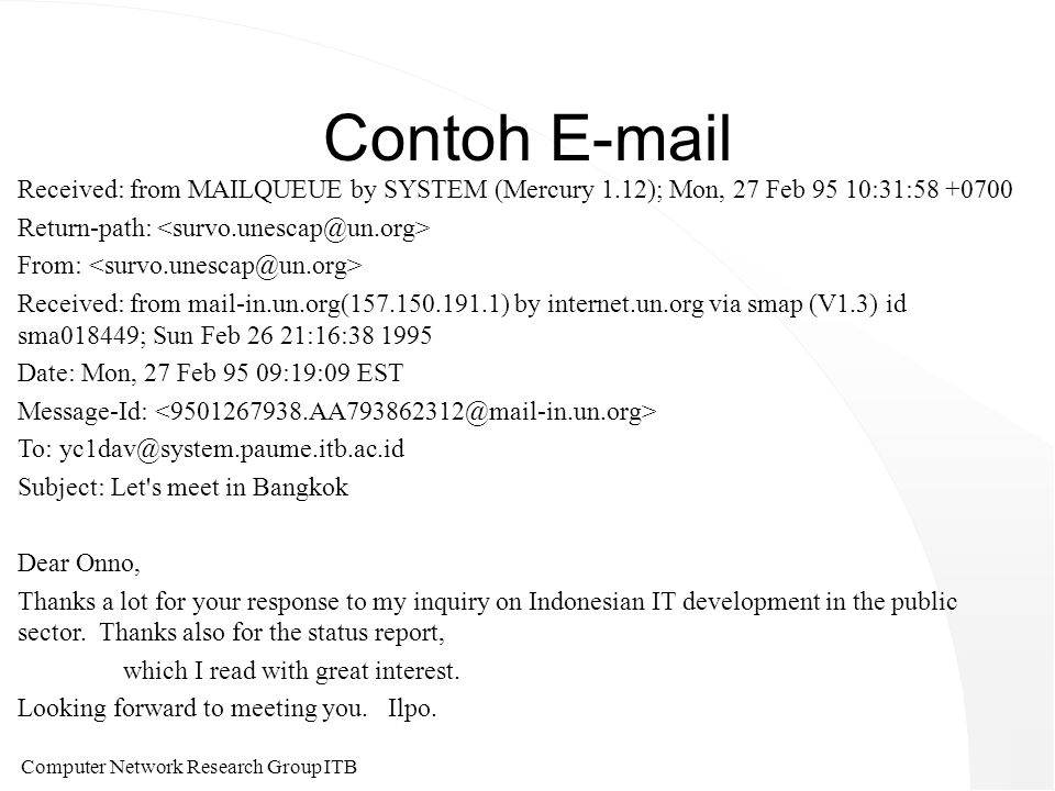 Computer Network Research Group ITB Contoh E-mail Received: from MAILQUEUE by SYSTEM (Mercury 1.12); Mon, 27 Feb 95 10:31:58 +0700 Return-path: From: Received: from mail-in.un.org(157.150.191.1) by internet.un.org via smap (V1.3) id sma018449; Sun Feb 26 21:16:38 1995 Date: Mon, 27 Feb 95 09:19:09 EST Message-Id: To: yc1dav@system.paume.itb.ac.id Subject: Let s meet in Bangkok Dear Onno, Thanks a lot for your response to my inquiry on Indonesian IT development in the public sector.