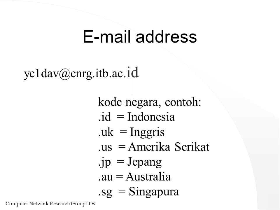 Computer Network Research Group ITB E-mail address yc1dav@cnrg.itb.ac.id kode negara, contoh:.id = Indonesia.uk = Inggris.us = Amerika Serikat.jp = Je