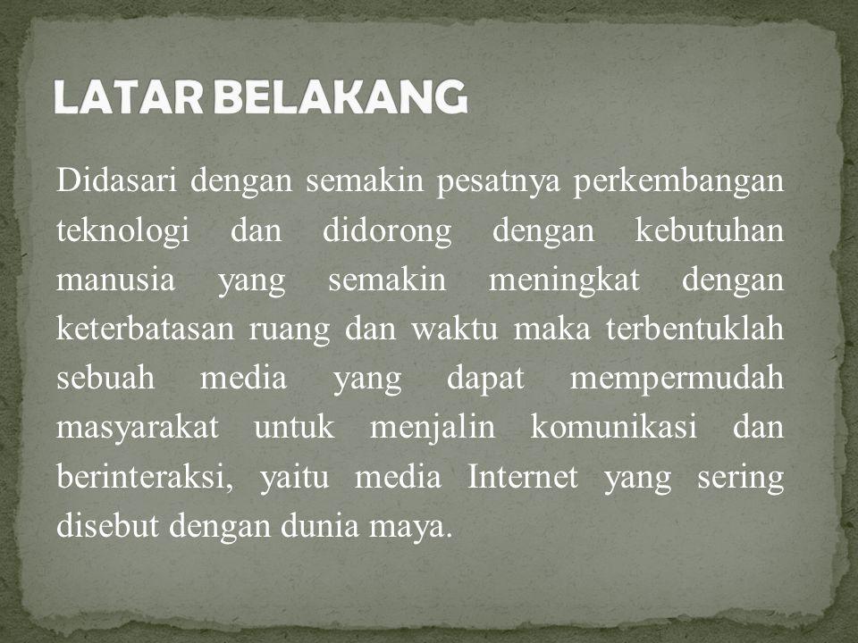 Didasari dengan semakin pesatnya perkembangan teknologi dan didorong dengan kebutuhan manusia yang semakin meningkat dengan keterbatasan ruang dan waktu maka terbentuklah sebuah media yang dapat mempermudah masyarakat untuk menjalin komunikasi dan berinteraksi, yaitu media Internet yang sering disebut dengan dunia maya.