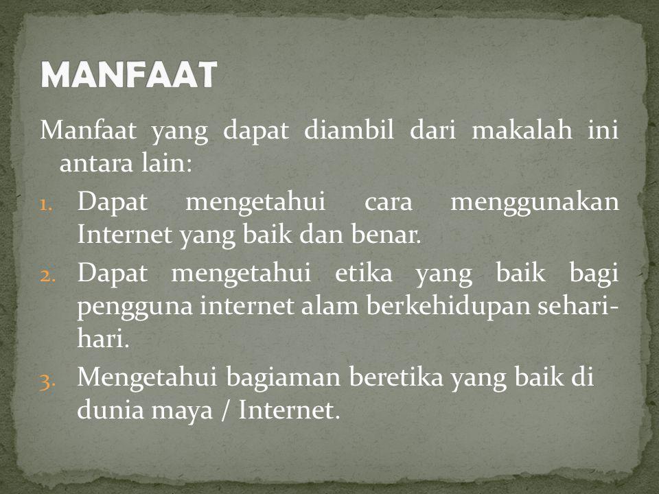 Manfaat yang dapat diambil dari makalah ini antara lain: 1. Dapat mengetahui cara menggunakan Internet yang baik dan benar. 2. Dapat mengetahui etika