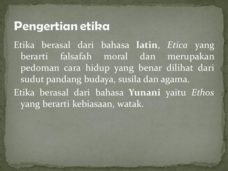 Etika berasal dari bahasa latin, Etica yang berarti falsafah moral dan merupakan pedoman cara hidup yang benar dilihat dari sudut pandang budaya, susila dan agama.