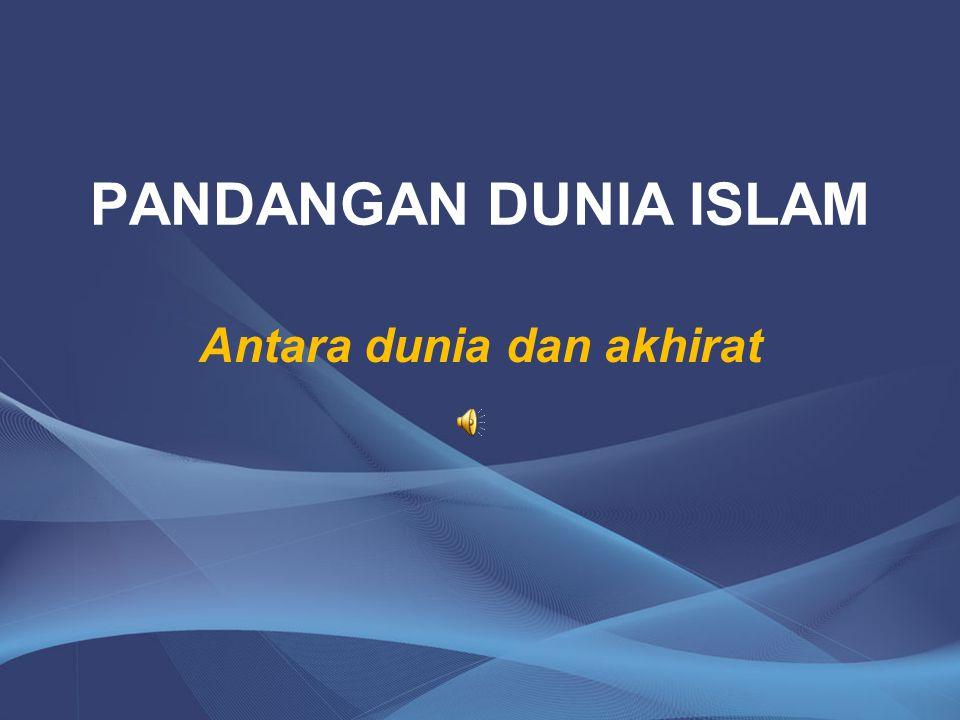 PANDANGAN DUNIA ISLAM Antara dunia dan akhirat