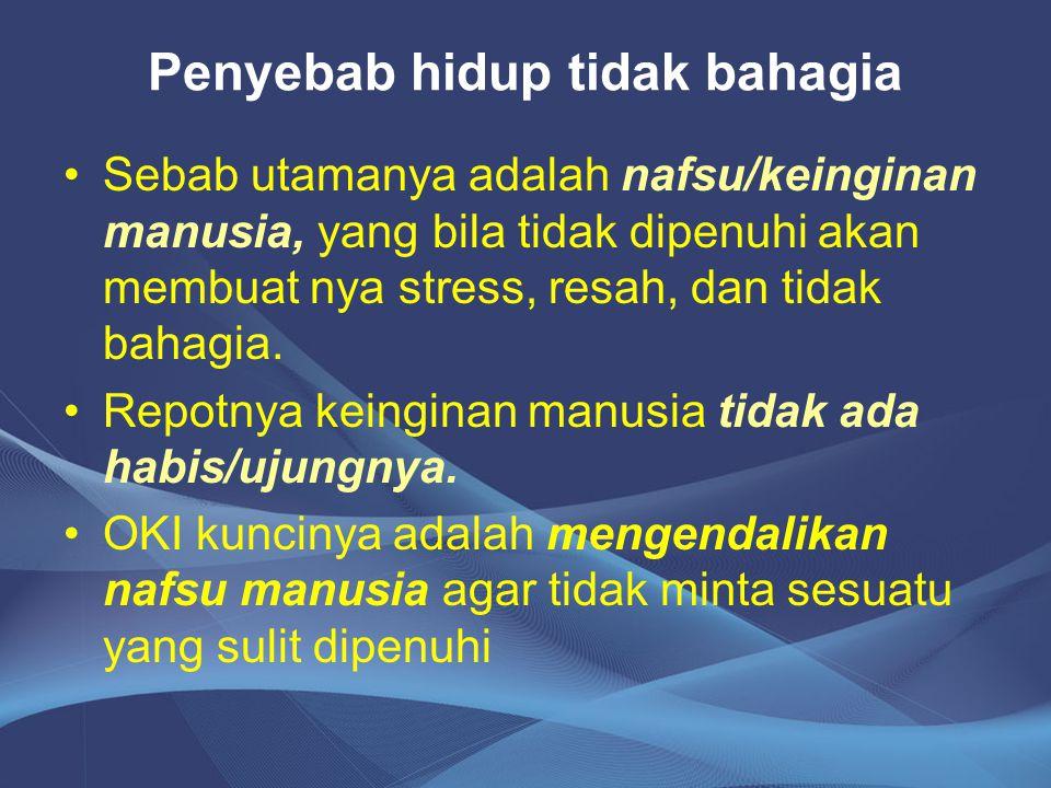 Penyebab hidup tidak bahagia Sebab utamanya adalah nafsu/keinginan manusia, yang bila tidak dipenuhi akan membuat nya stress, resah, dan tidak bahagia