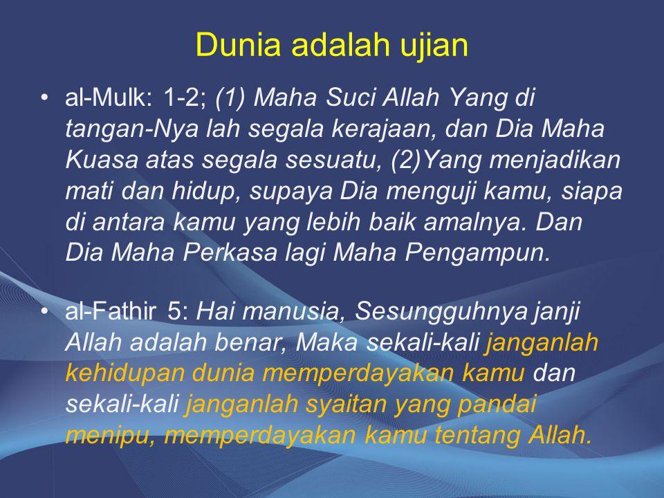 Dunia adalah ujian al-Mulk: 1-2; (1) Maha Suci Allah Yang di tangan-Nya lah segala kerajaan, dan Dia Maha Kuasa atas segala sesuatu, (2)Yang menjadika