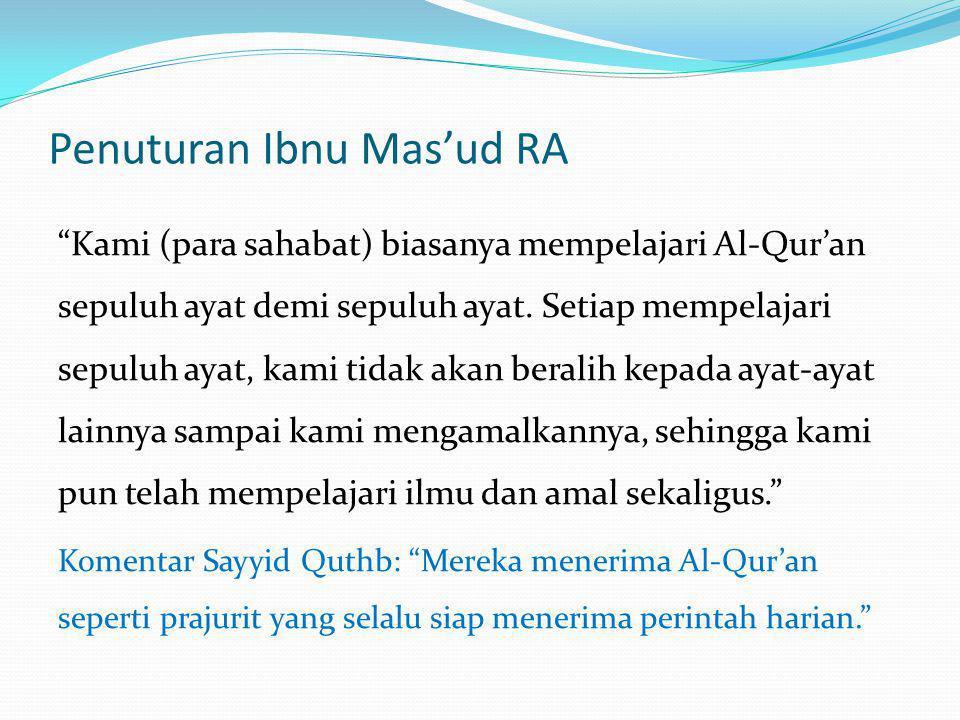 "Penuturan Ibnu Mas'ud RA ""Kami (para sahabat) biasanya mempelajari Al-Qur'an sepuluh ayat demi sepuluh ayat. Setiap mempelajari sepuluh ayat, kami tid"