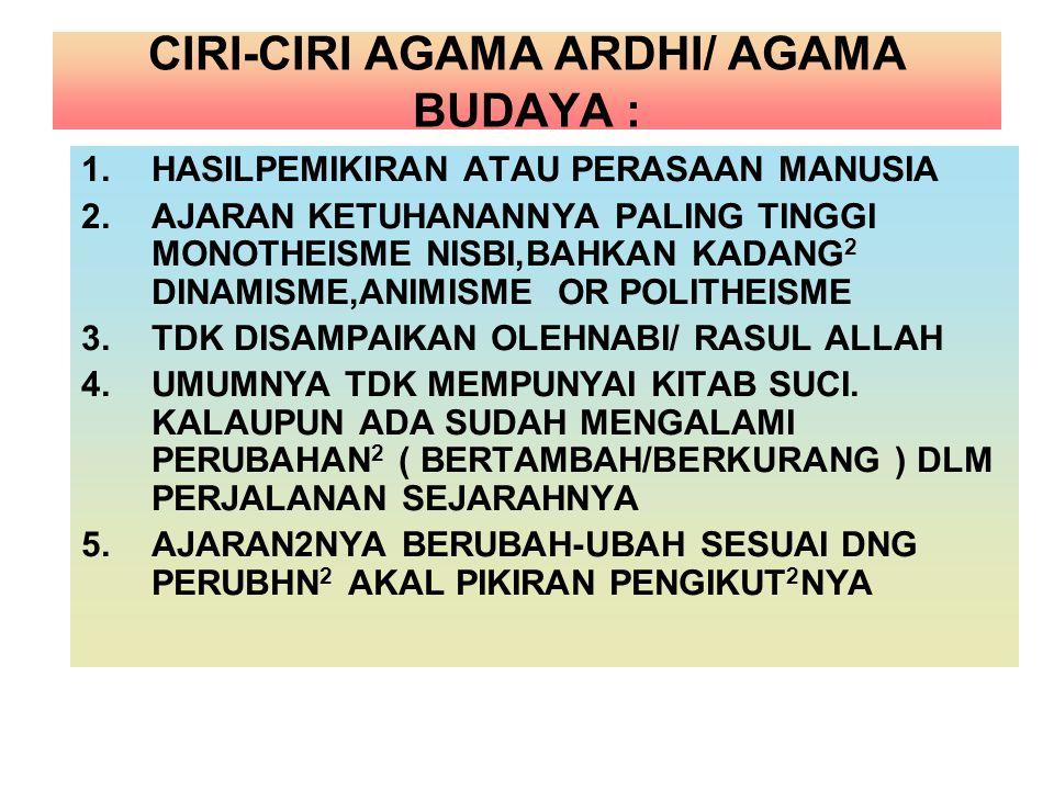 CIRI-CIRI AGAMA ARDHI/ AGAMA BUDAYA : 1.HASILPEMIKIRAN ATAU PERASAAN MANUSIA 2.AJARAN KETUHANANNYA PALING TINGGI MONOTHEISME NISBI,BAHKAN KADANG 2 DIN
