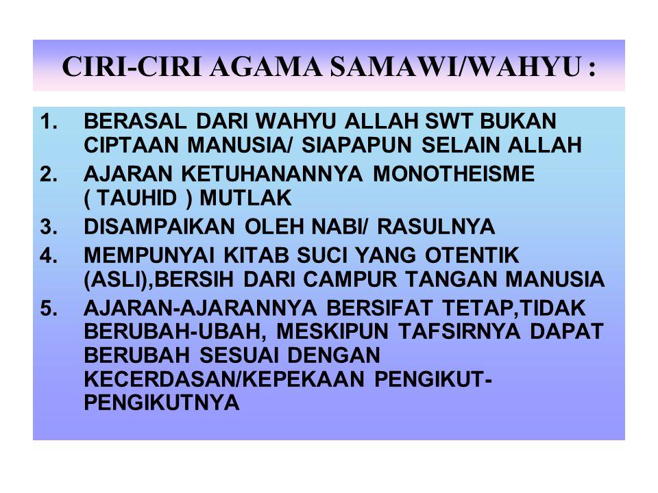 CIRI-CIRI AGAMA SAMAWI/WAHYU : 1.BERASAL DARI WAHYU ALLAH SWT BUKAN CIPTAAN MANUSIA/ SIAPAPUN SELAIN ALLAH 2.AJARAN KETUHANANNYA MONOTHEISME ( TAUHID