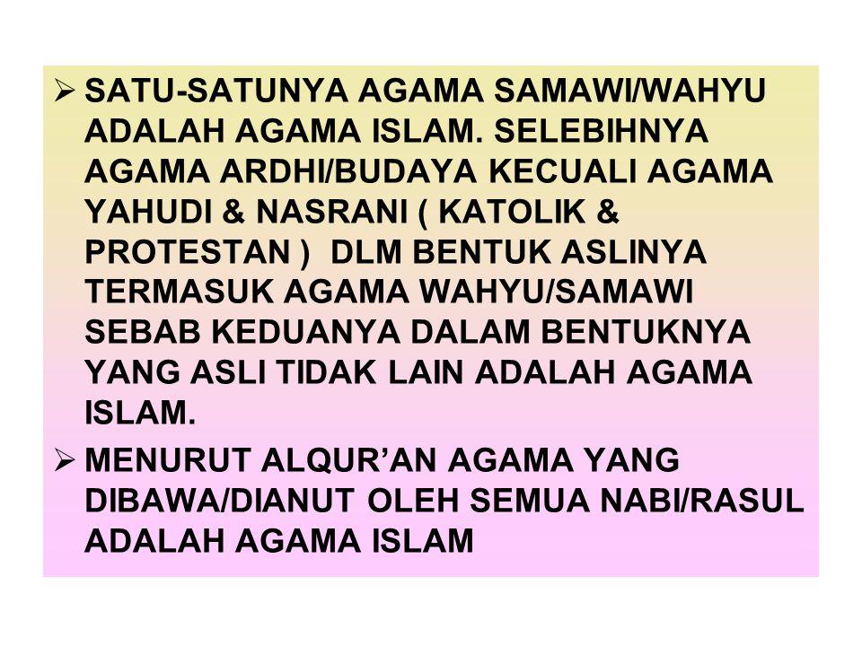  SATU-SATUNYA AGAMA SAMAWI/WAHYU ADALAH AGAMA ISLAM. SELEBIHNYA AGAMA ARDHI/BUDAYA KECUALI AGAMA YAHUDI & NASRANI ( KATOLIK & PROTESTAN ) DLM BENTUK
