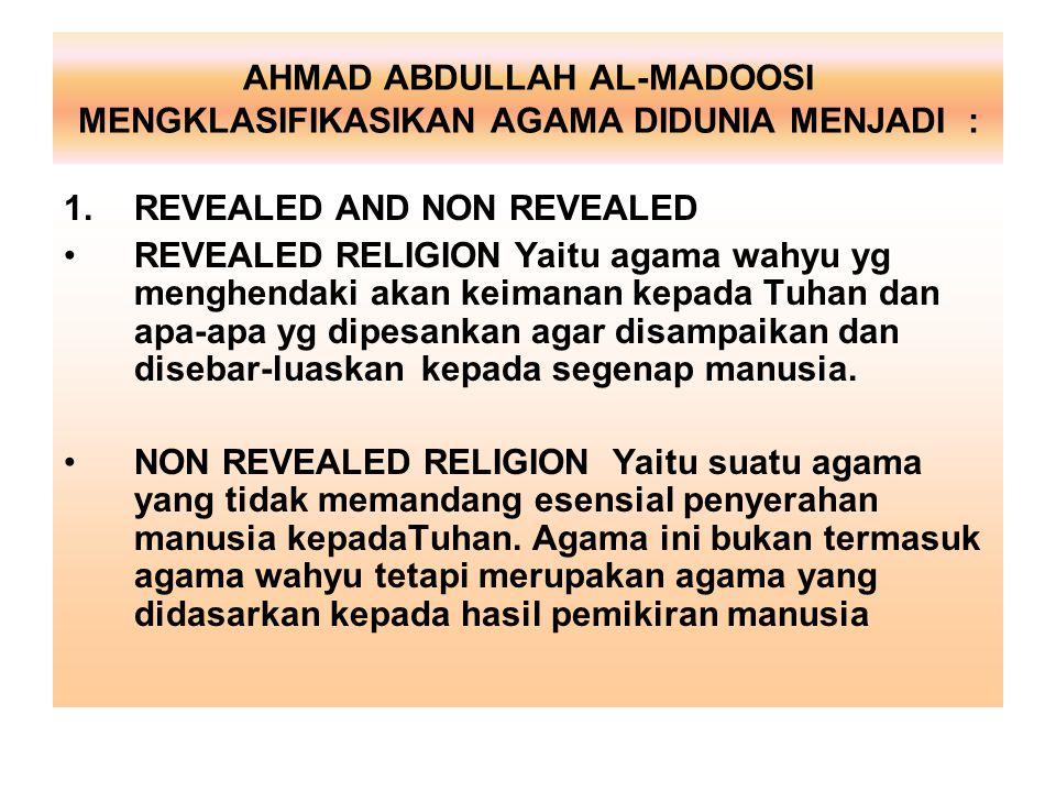 AHMAD ABDULLAH AL-MADOOSI MENGKLASIFIKASIKAN AGAMA DIDUNIA MENJADI : 1.REVEALED AND NON REVEALED REVEALED RELIGION Yaitu agama wahyu yg menghendaki ak