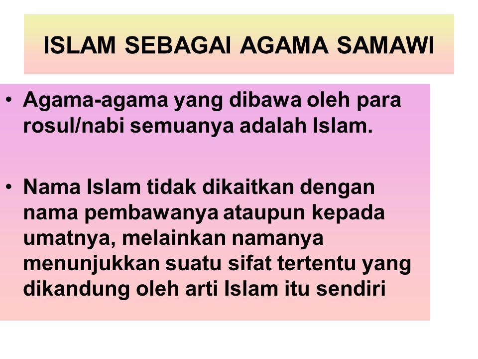 ISLAM SEBAGAI AGAMA SAMAWI Agama-agama yang dibawa oleh para rosul/nabi semuanya adalah Islam. Nama Islam tidak dikaitkan dengan nama pembawanya ataup
