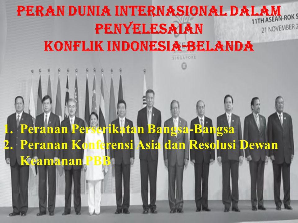 1.Peranan Perserikatan Bangsa-Bangsa 2.Peranan Konferensi Asia dan Resolusi Dewan Keamanan PBB Peran Dunia Internasional dalam Penyelesaian Konflik Indonesia-Belanda