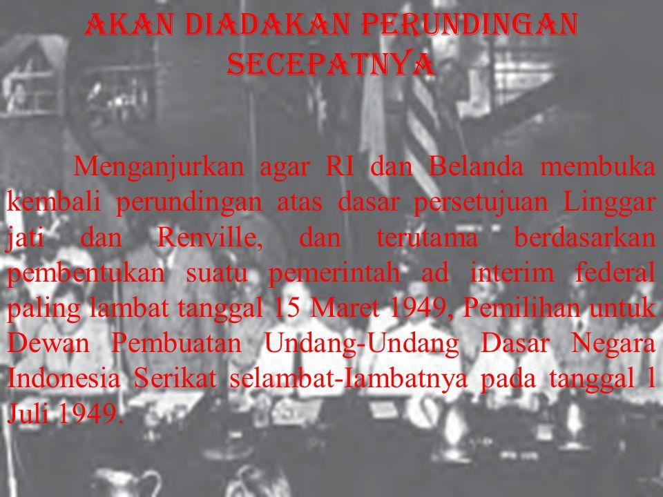 Menganjurkan agar RI dan Belanda membuka kembali perundingan atas dasar persetujuan Linggar jati dan Renville, dan terutama berdasarkan pembentukan suatu pemerintah ad interim federal paling lambat tanggal 15 Maret 1949, Pemilihan untuk Dewan Pembuatan Undang-Undang Dasar Negara Indonesia Serikat selambat-Iambatnya pada tanggal l Juli 1949.