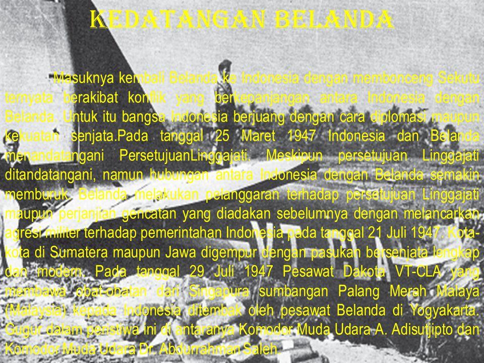 Masuknya kembali Belanda ke Indonesia dengan membonceng Sekutu ternyata berakibat konflik yang berkepanjangan antara Indonesia dengan Belanda. Untuk i
