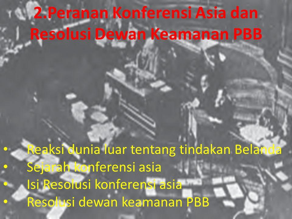 Reaksi dunia luar tentang tindakan Belanda Sejarah konferensi asia Isi Resolusi konferensi asia Resolusi dewan keamanan PBB 2.Peranan Konferensi Asia dan Resolusi Dewan Keamanan PBB
