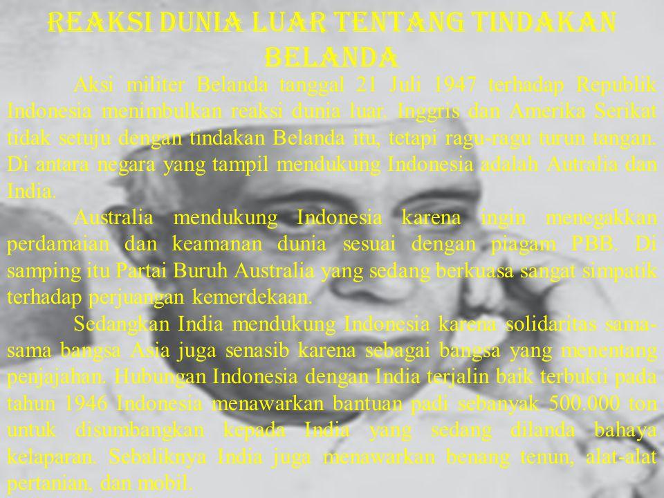 Aksi militer Belanda tanggal 21 Juli 1947 terhadap Republik Indonesia menimbulkan reaksi dunia luar. Inggris dan Amerika Serikat tidak setuju dengan t