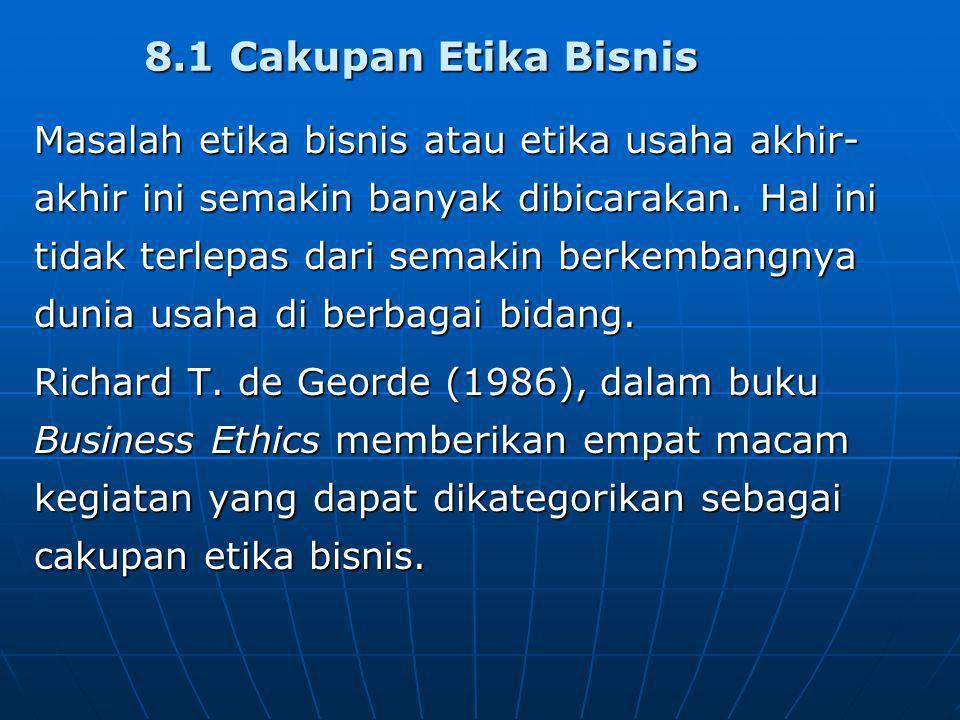 8.1 Cakupan Etika Bisnis Masalah etika bisnis atau etika usaha akhir- akhir ini semakin banyak dibicarakan. Hal ini tidak terlepas dari semakin berkem