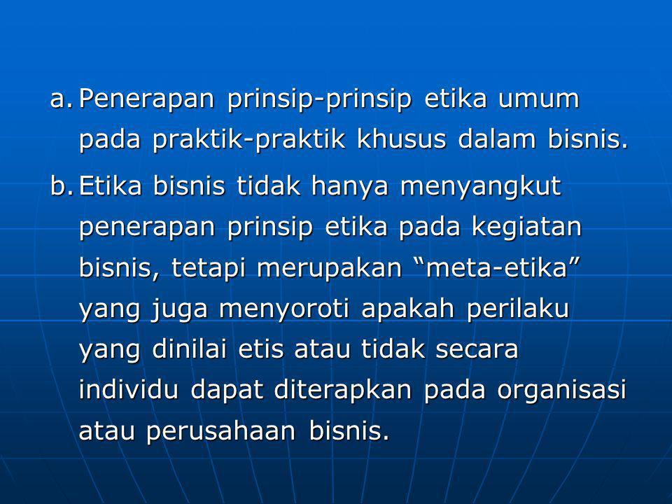a.Penerapan prinsip-prinsip etika umum pada praktik-praktik khusus dalam bisnis. b.Etika bisnis tidak hanya menyangkut penerapan prinsip etika pada ke