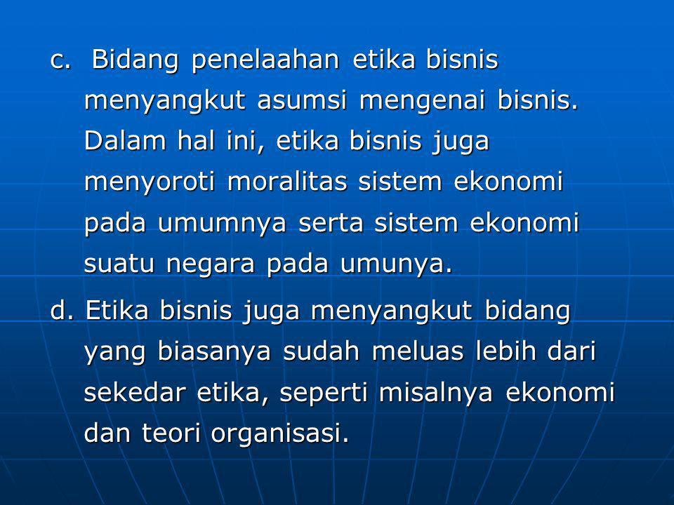 c.Bidang penelaahan etika bisnis menyangkut asumsi mengenai bisnis.