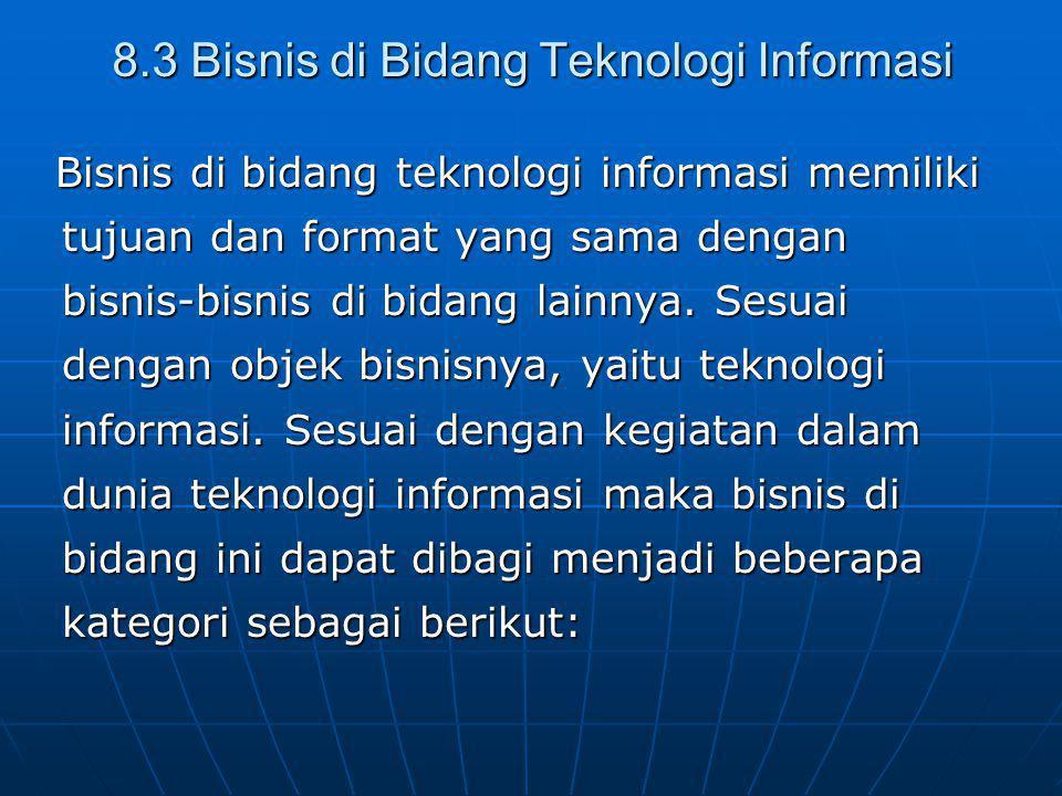 8.3 Bisnis di Bidang Teknologi Informasi Bisnis di bidang teknologi informasi memiliki tujuan dan format yang sama dengan bisnis-bisnis di bidang lainnya.