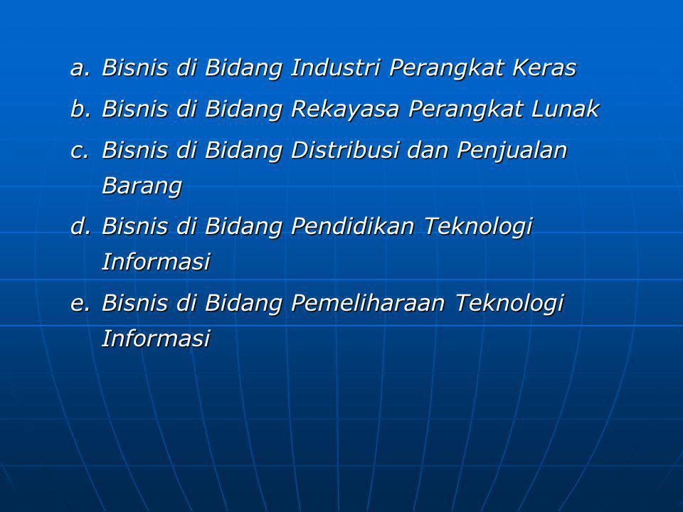 a.Bisnis di Bidang Industri Perangkat Keras b.Bisnis di Bidang Rekayasa Perangkat Lunak c.Bisnis di Bidang Distribusi dan Penjualan Barang d.Bisnis di Bidang Pendidikan Teknologi Informasi e.Bisnis di Bidang Pemeliharaan Teknologi Informasi