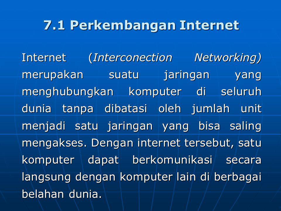 7.1 Perkembangan Internet Internet (Interconection Networking) merupakan suatu jaringan yang menghubungkan komputer di seluruh dunia tanpa dibatasi oleh jumlah unit menjadi satu jaringan yang bisa saling mengakses.