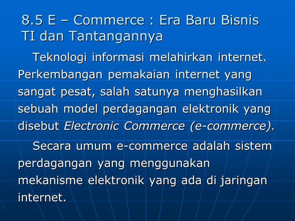 8.5 E – Commerce : Era Baru Bisnis TI dan Tantangannya Teknologi informasi melahirkan internet. Perkembangan pemakaian internet yang sangat pesat, sal